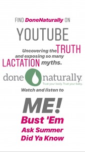 Bust 'Em are topics where I bust lactation myths. Ask Summer are common questions or a question from a mom or family. Did Ya Know are surprising things people don't realize about lactation.